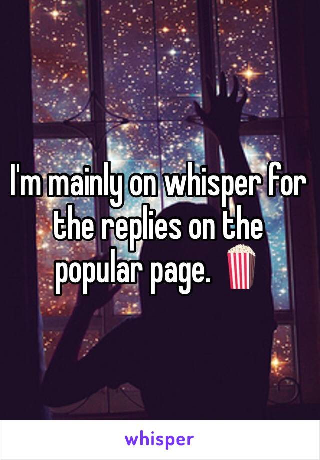 I'm mainly on whisper for the replies on the popular page. 🍿