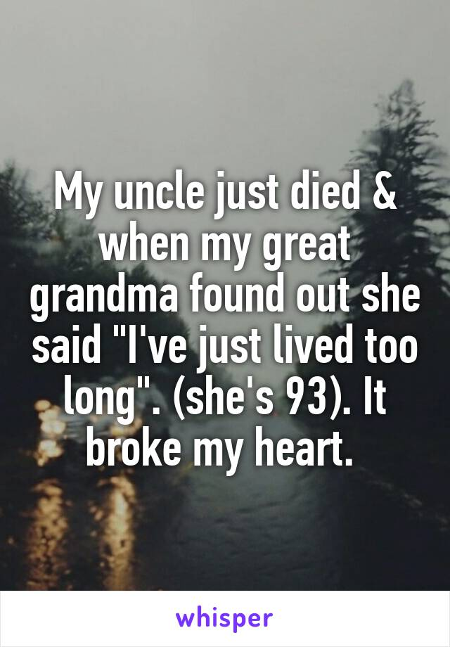 """My uncle just died & when my great grandma found out she said """"I've just lived too long"""". (she's 93). It broke my heart."""