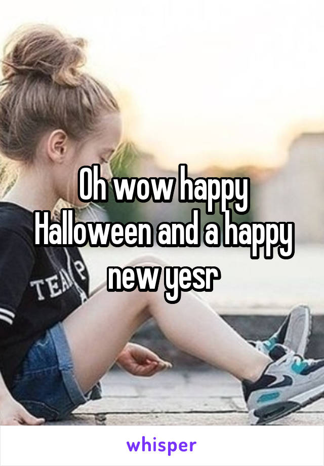 Oh wow happy Halloween and a happy new yesr