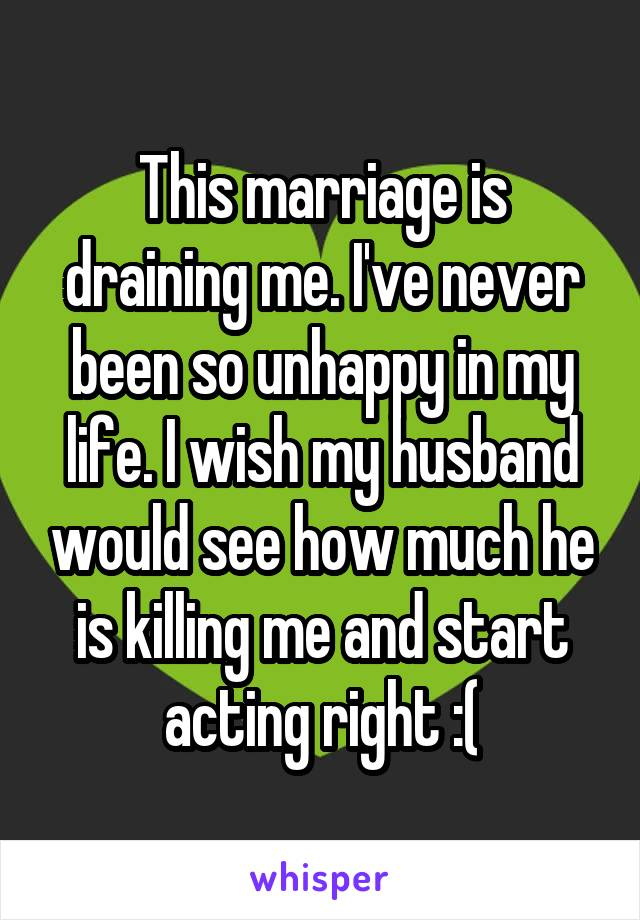 This marriage is draining me. I've never been so unhappy in my life. I wish my husband would see how much he is killing me and start acting right :(
