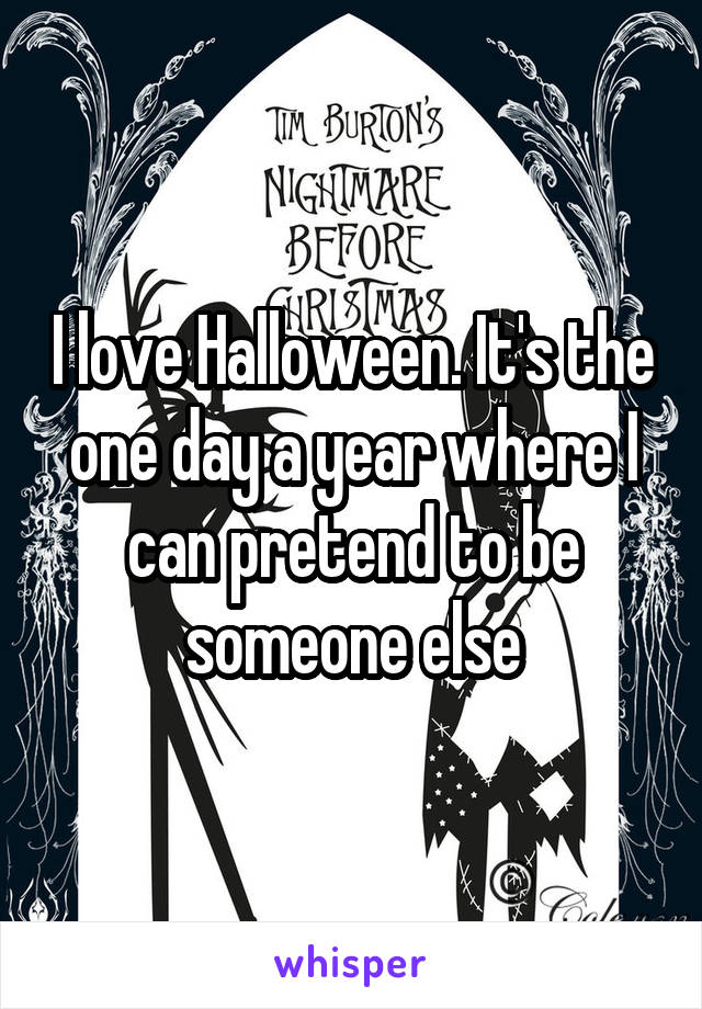I love Halloween. It's the one day a year where I can pretend to be someone else
