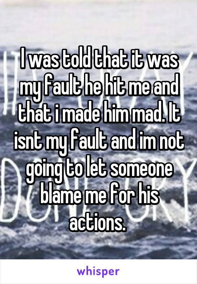 I was told that it was my fault he hit me and that i made him mad. It isnt my fault and im not going to let someone blame me for his actions.