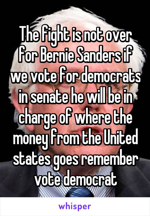 The fight is not over for Bernie Sanders if we vote for democrats in senate he will be in charge of where the money from the United states goes remember vote democrat