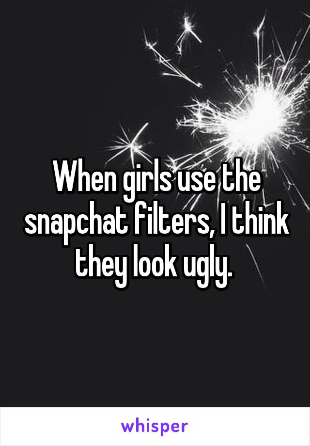 When girls use the snapchat filters, I think they look ugly.