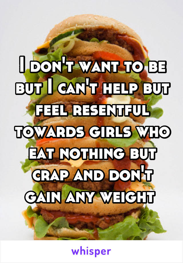 I don't want to be but I can't help but feel resentful towards girls who eat nothing but crap and don't gain any weight