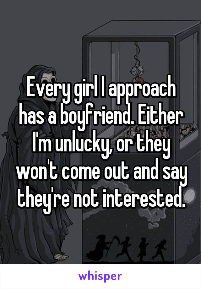 Every girl I approach has a boyfriend. Either I'm unlucky, or they won't come out and say they're not interested.