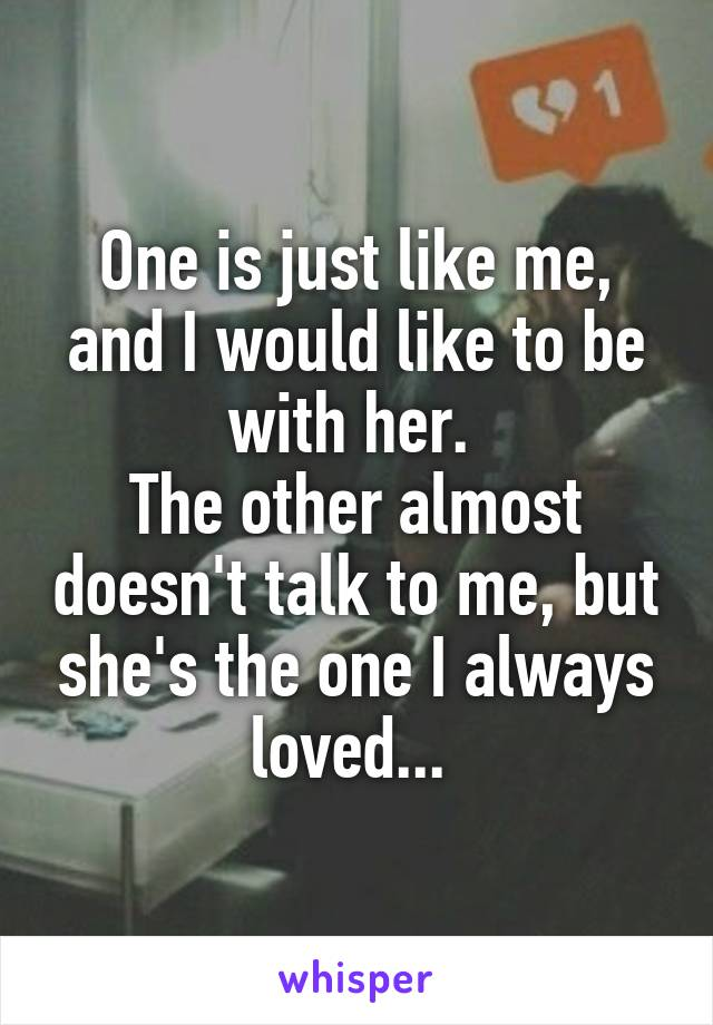One is just like me, and I would like to be with her.  The other almost doesn't talk to me, but she's the one I always loved...