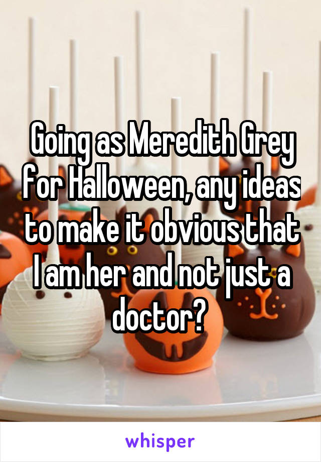 Going as Meredith Grey for Halloween, any ideas to make it obvious that I am her and not just a doctor?
