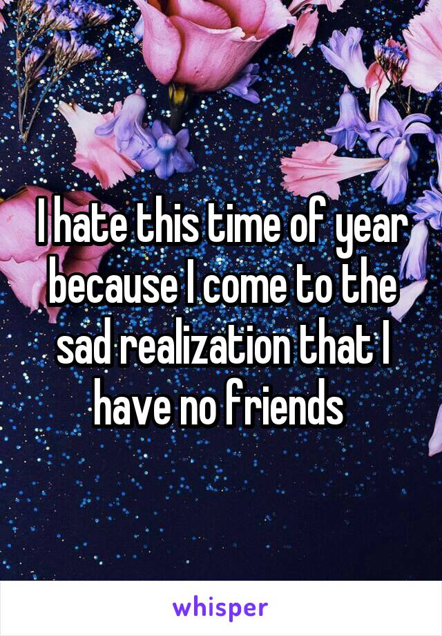 I hate this time of year because I come to the sad realization that I have no friends