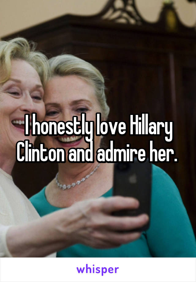 I honestly love Hillary Clinton and admire her.