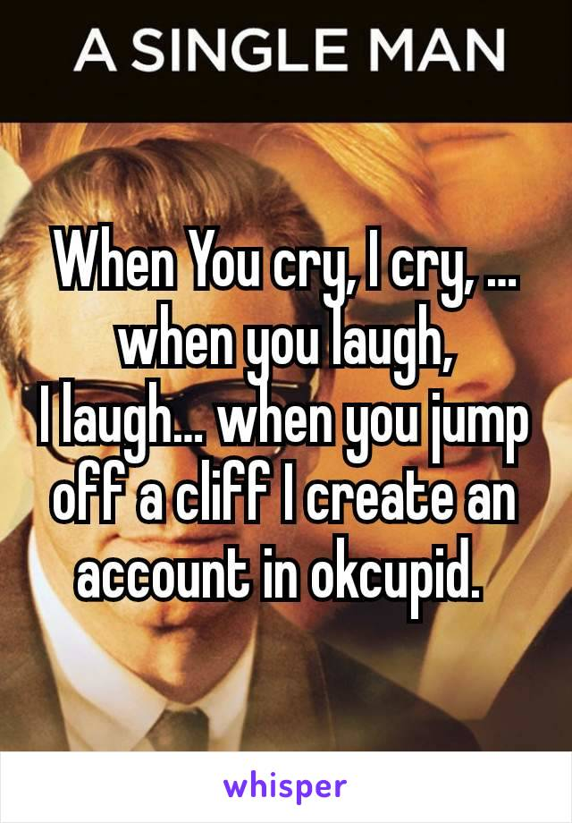 When You cry, I cry, …when you laugh, I laugh… when you jump off a cliff I create an account in okcupid.