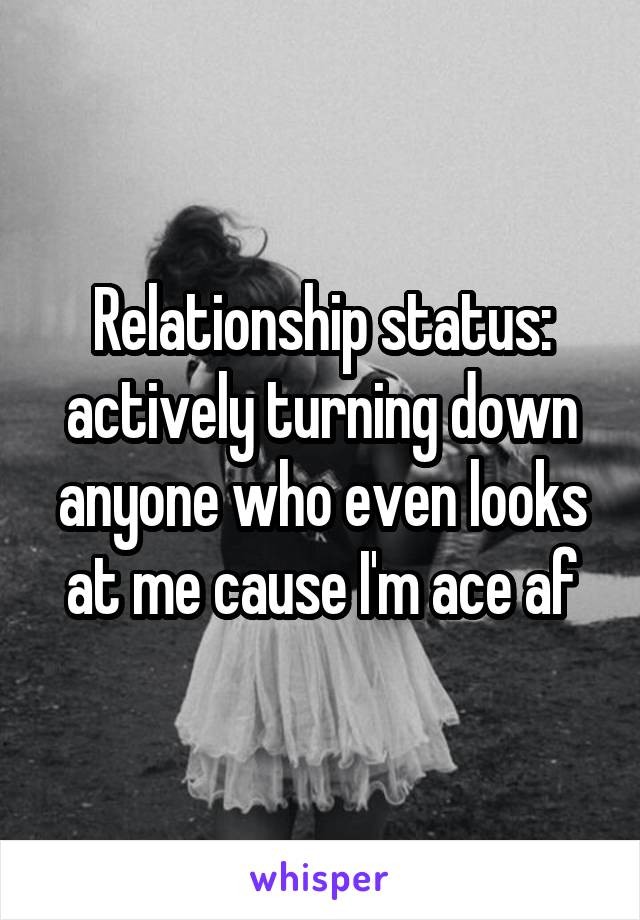 Relationship status: actively turning down anyone who even looks at me cause I'm ace af