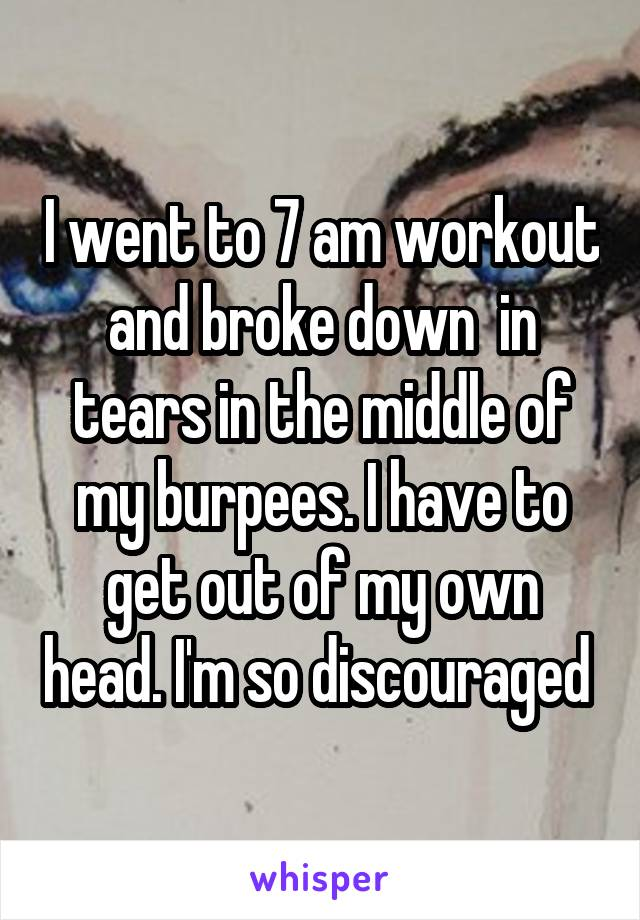 I went to 7 am workout and broke down  in tears in the middle of my burpees. I have to get out of my own head. I'm so discouraged