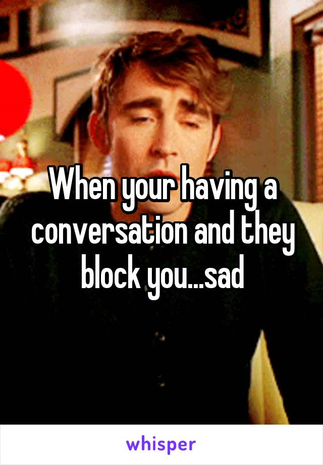 When your having a conversation and they block you...sad