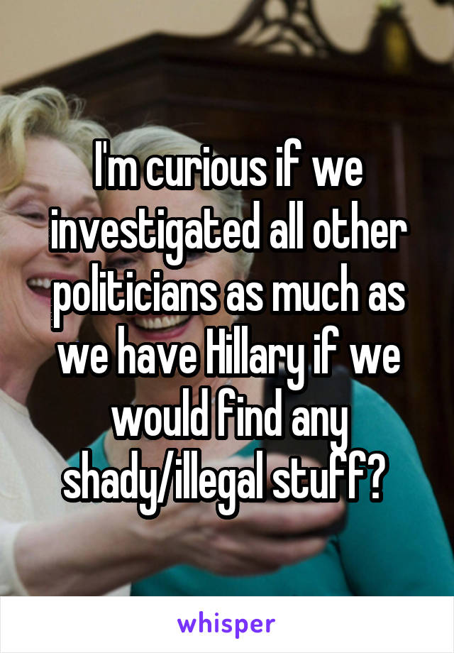 I'm curious if we investigated all other politicians as much as we have Hillary if we would find any shady/illegal stuff?