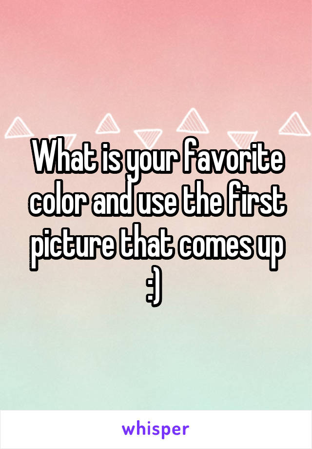 What is your favorite color and use the first picture that comes up :)