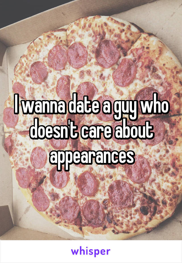 I wanna date a guy who doesn't care about appearances