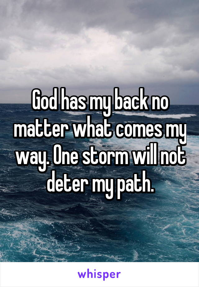 God has my back no matter what comes my way. One storm will not deter my path.