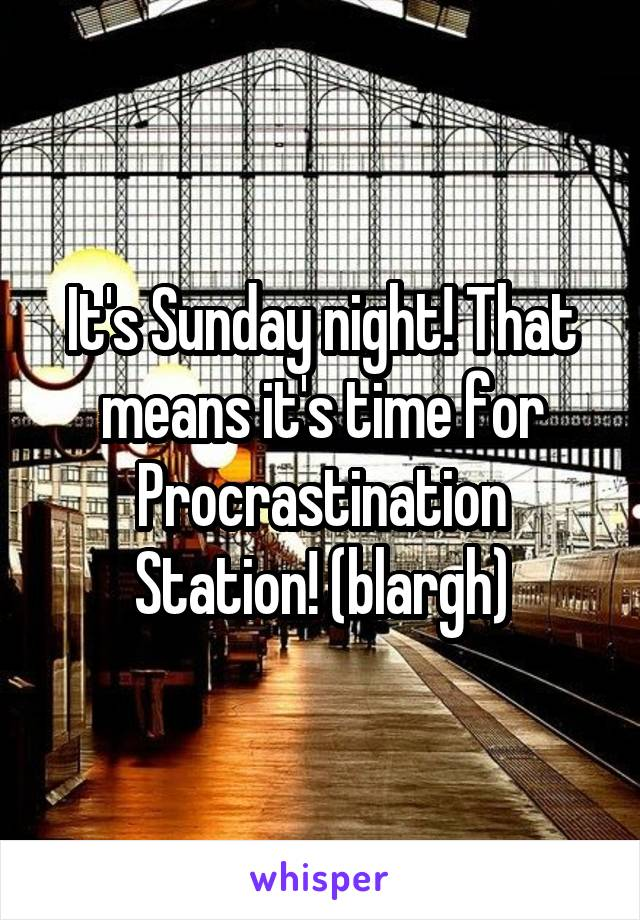 It's Sunday night! That means it's time for Procrastination Station! (blargh)