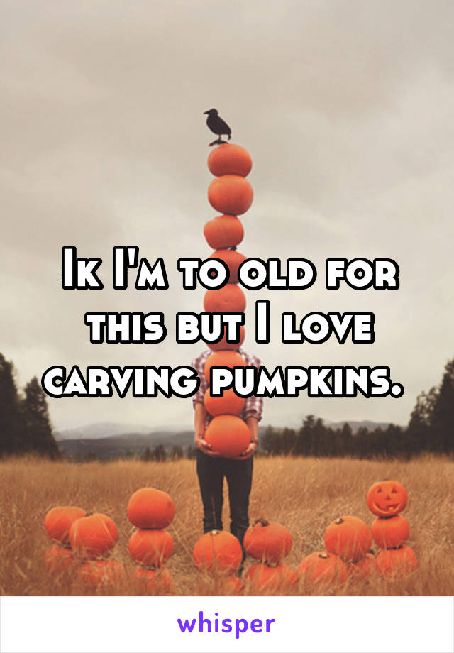 Ik I'm to old for this but I love carving pumpkins.