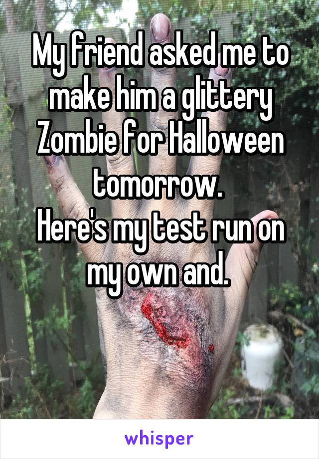 My friend asked me to make him a glittery Zombie for Halloween tomorrow.  Here's my test run on my own and.