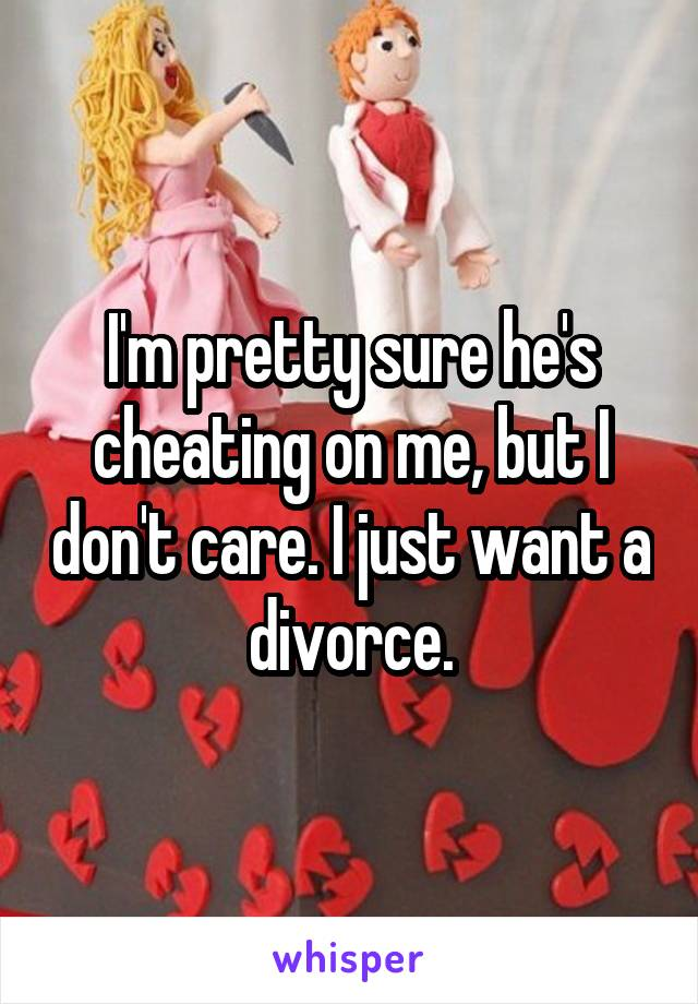 I'm pretty sure he's cheating on me, but I don't care. I just want a divorce.