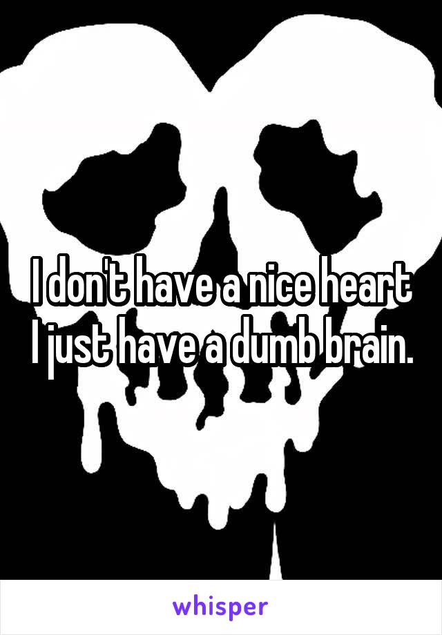 I don't have a nice heart I just have a dumb brain.