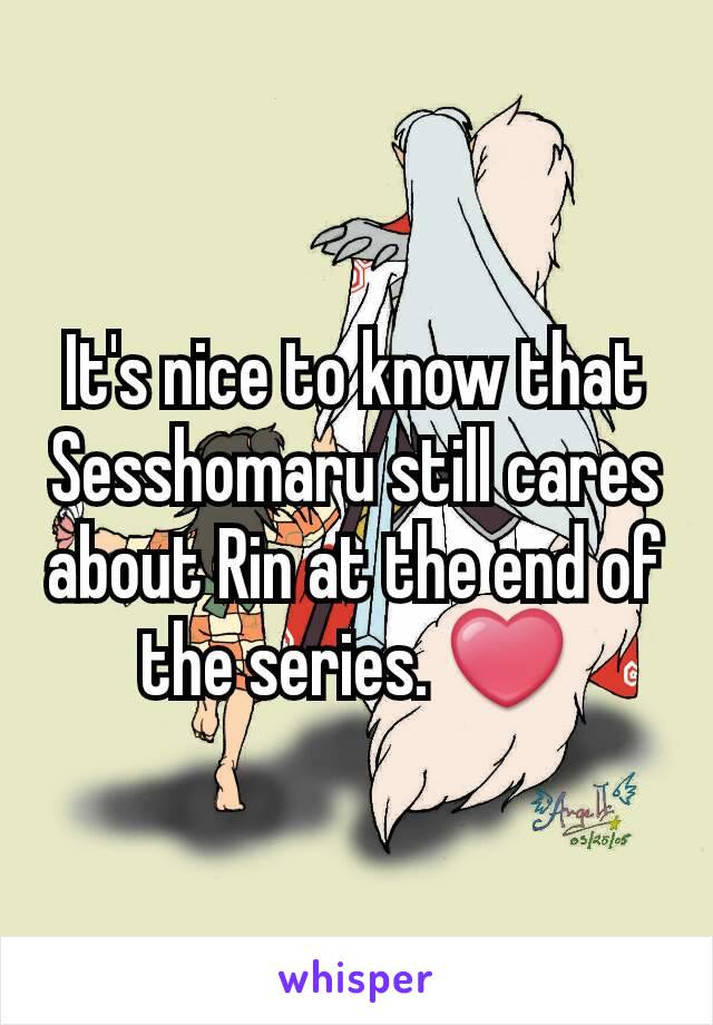 It's nice to know that Sesshomaru still cares about Rin at the end of the series. ❤