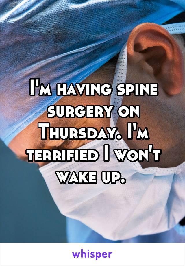 I'm having spine surgery on Thursday. I'm terrified I won't wake up.