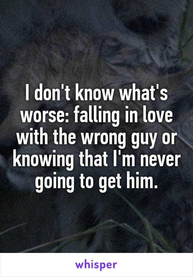 I don't know what's worse: falling in love with the wrong guy or knowing that I'm never going to get him.