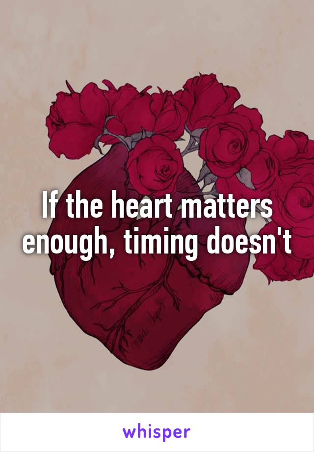 If the heart matters enough, timing doesn't