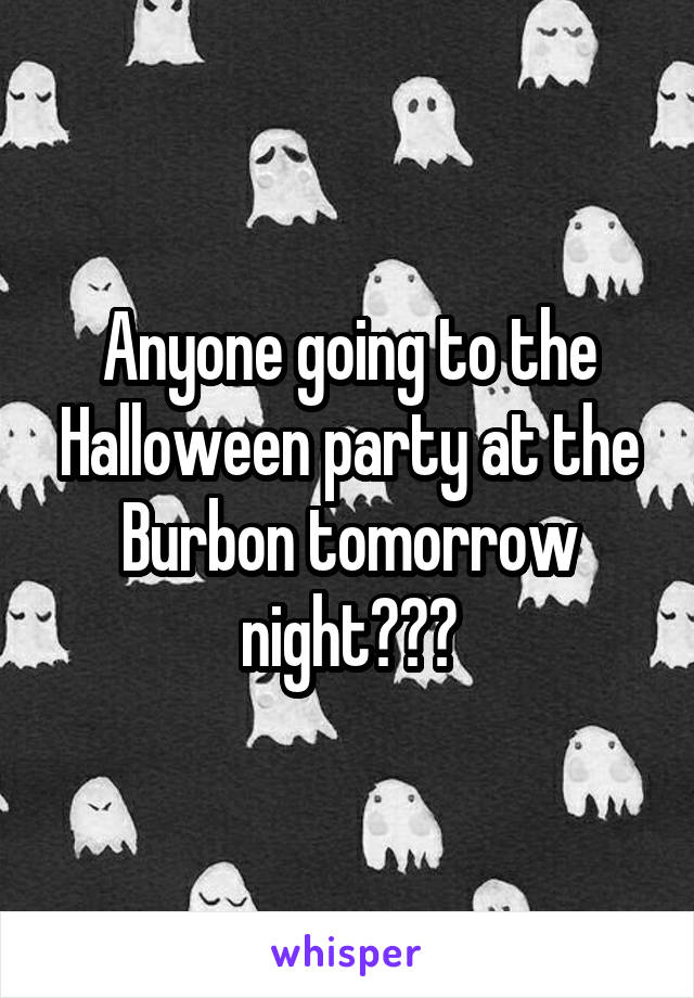 Anyone going to the Halloween party at the Burbon tomorrow night???
