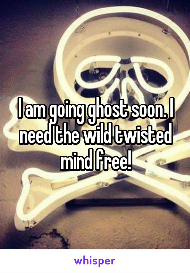 I am going ghost soon. I need the wild twisted mind free!