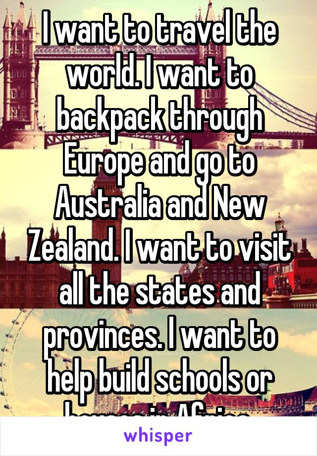 I want to travel the world. I want to backpack through Europe and go to Australia and New Zealand. I want to visit all the states and provinces. I want to help build schools or houses in Africa.