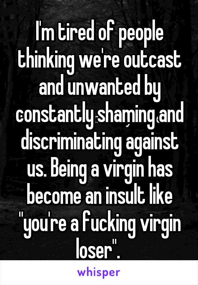 "I'm tired of people thinking we're outcast and unwanted by constantly shaming and discriminating against us. Being a virgin has become an insult like ""you're a fucking virgin loser""."