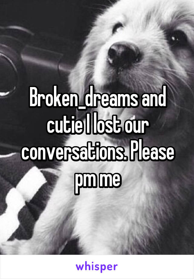 Broken_dreams and cutie I lost our conversations. Please pm me
