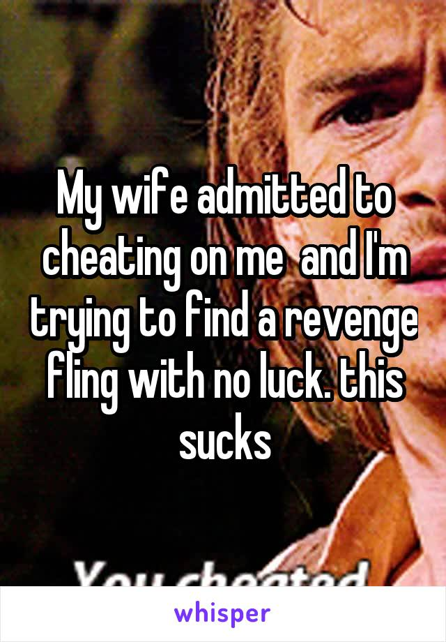 My wife admitted to cheating on me  and I'm trying to find a revenge fling with no luck. this sucks