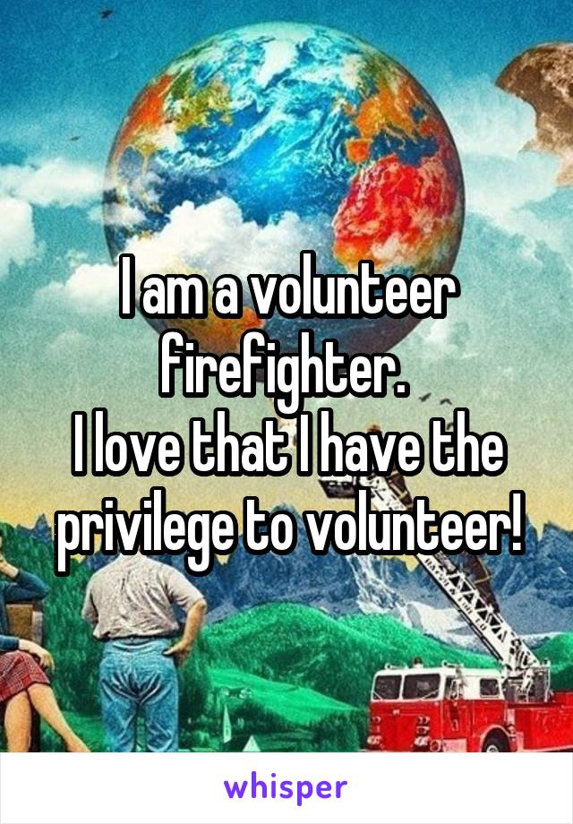I am a volunteer firefighter.  I love that I have the privilege to volunteer!