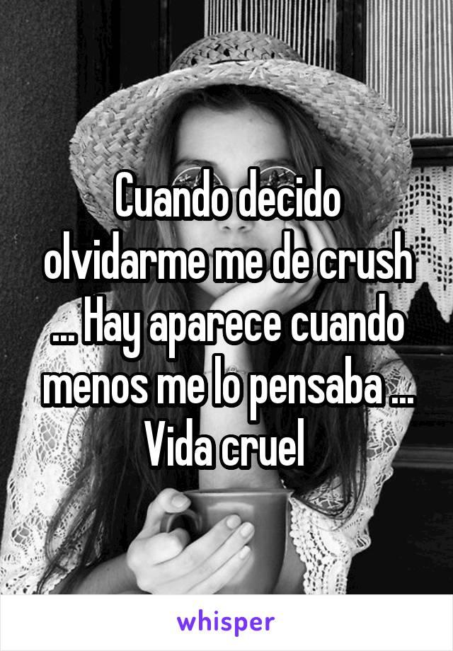 Cuando decido olvidarme me de crush ... Hay aparece cuando menos me lo pensaba ... Vida cruel