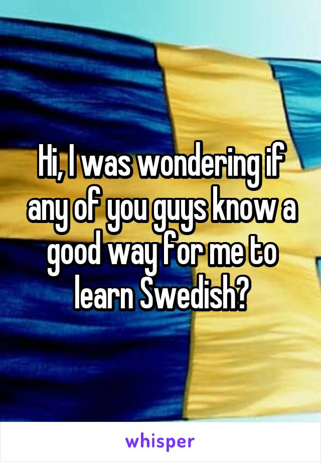 Hi, I was wondering if any of you guys know a good way for me to learn Swedish?