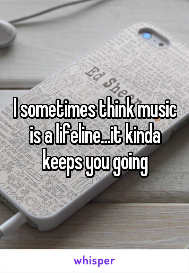I sometimes think music is a lifeline...it kinda keeps you going