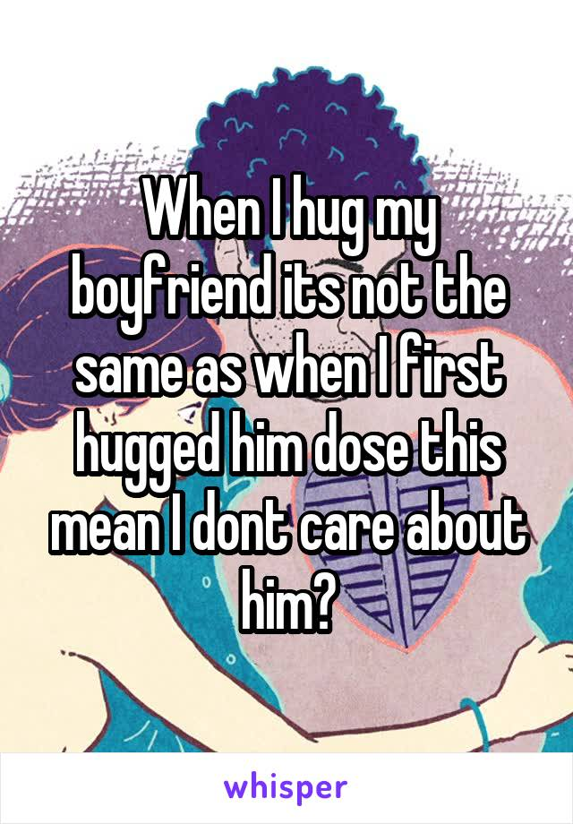 When I hug my boyfriend its not the same as when I first hugged him dose this mean I dont care about him?