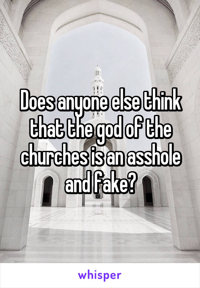 Does anyone else think that the god of the churches is an asshole and fake?