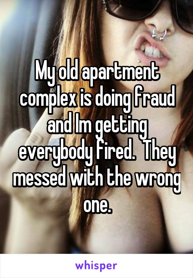 My old apartment complex is doing fraud and Im getting everybody fired.  They messed with the wrong one.