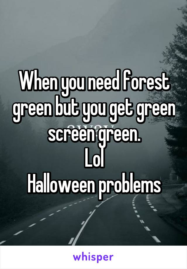 When you need forest green but you get green screen green. Lol Halloween problems