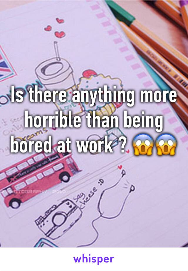 Is there anything more horrible than being bored at work ? 😱😱