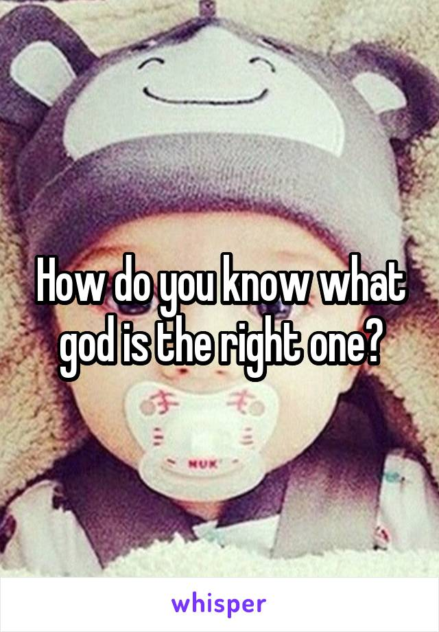 How do you know what god is the right one?