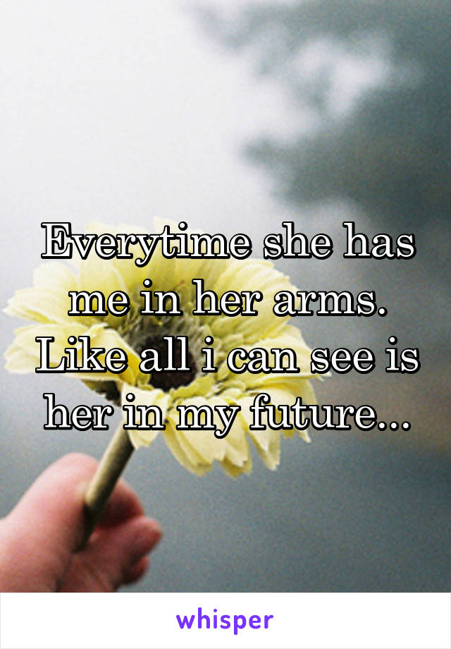 Everytime she has me in her arms. Like all i can see is her in my future...