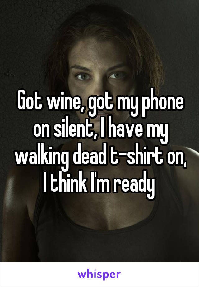 Got wine, got my phone on silent, I have my walking dead t-shirt on, I think I'm ready