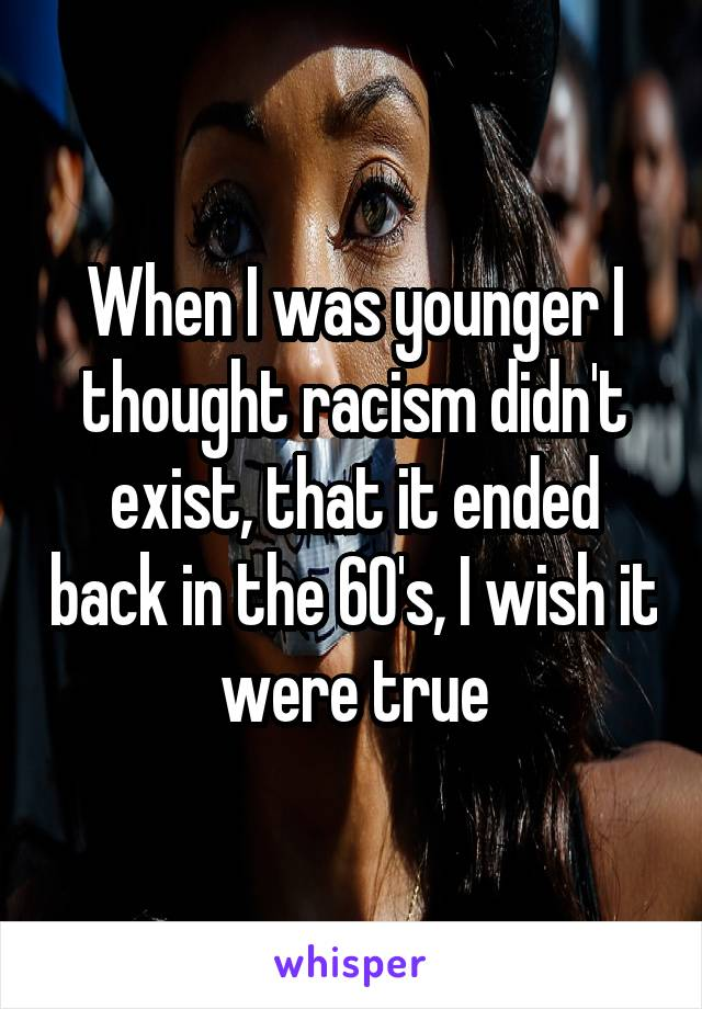 When I was younger I thought racism didn't exist, that it ended back in the 60's, I wish it were true